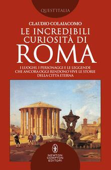 Le incredibili curiosità di Roma. I luoghi, i personaggi e le leggende che ancora oggi rendono vive le storie della Città Eterna Roma - Claudio Colaiacomo - ebook