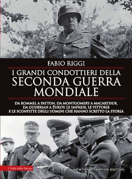 I grandi condottieri della seconda guerra mondiale. Da Rommel a Patton, da Guderian a Zukov, le imprese, le vittorie e le sconfitte degli uomini che hanno scritto la storia - Fabio Riggi - copertina
