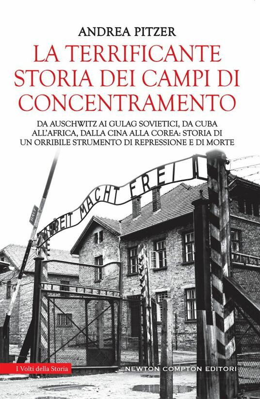 La terrificante storia dei campi di concentramento. Da Auschwitz ai Gulag sovietici, da Cuba all'Africa, dalla Cina alla Corea: storia di un orribile strumento di repressione e di morte - Andrea Pitzer - copertina