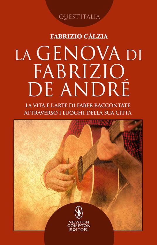 La Genova di Fabrizio De André. La vita e l'arte di Faber raccontate attraverso i luoghi della sua città - Fabrizio Càlzia - copertina