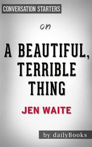 Abeautiful, terrible thing by Jen Waite. Conversation starters