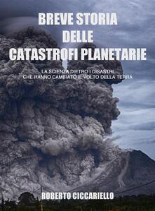Breve storia delle catastrofi planetarie. La scienza dietro i disastri che hanno cambiato il volto della terra - Roberto Ciccariello - ebook