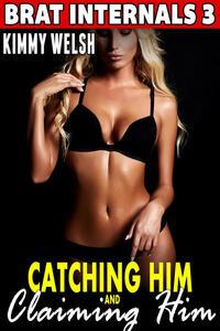 Catching Him and Claiming Him : Brat Internals 3 (Breeding Erotica Pregnancy Erotica)