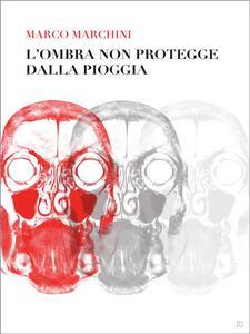 l'ombra non protegge dalla pioggia - Marco Marchini - ebook