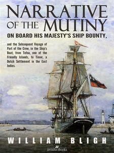 Narrative of the Mutiny on Board his Majesty's Ship Bounty and the Subsequent Voyage of Part of the Crew, in the Ship's Boat, from Tofoa, one of the Friendly Islands, to Timor, a Dutch Settlement in the East Indies.