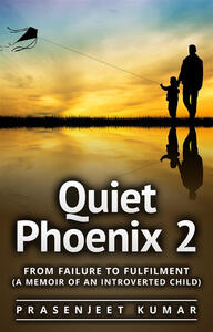 Quiet Phoenix 2: From Failure to Fulfilment (A Memoir of an Introverted Child)