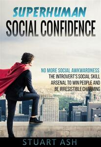 Superhuman Social Confidence - No More Social Awkwardness The Introvert's Social Skill Arsenal to Win People and Be Irresistible Charming