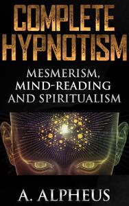 Complete Hypnotism: Mesmerism, Mind-Reading and Spiritualism