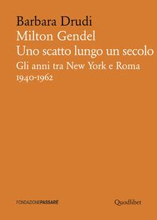 Milton Gendel. Uno scatto lungo un secolo. Gli anni tra New York e Roma (1940-1962) - Barbara Drudi - copertina