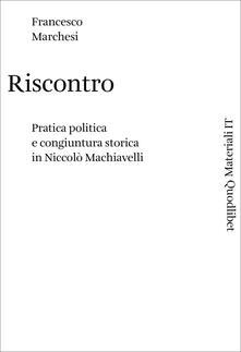 Riscontro. Pratica politica e congiuntura storica in Niccolò Machiavelli - Francesco Marchesi - copertina