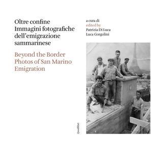 Oltre confine. Immagini fotografiche dell'emigrazione sammarinese-Beyond the border. Photos of San Marino emigration. Ediz. bilingue