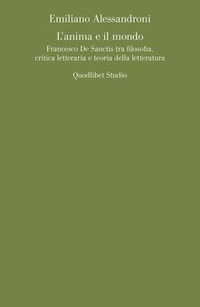 L' anima e il mondo. Francesco De Sanctis tra filosofia, critica letteraria e teoria della letteratura - Emiliano Alessandroni - copertina