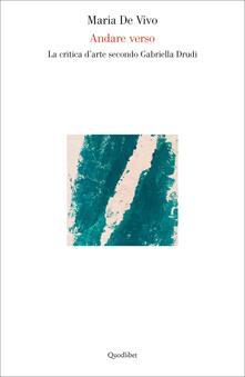 Andare verso. La critica d'arte secondo Gabriella Drudi - Maria De Vivo - copertina