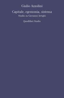 Capitale, egemonia, sistema. Studio su Giovanni Arrighi - Giulio Azzolini - copertina