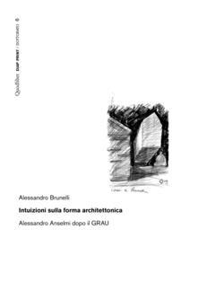 Intuizioni sulla forma architettonica. Alessandro Anselmi dopo il GRAU - Alessandro Brunelli - copertina