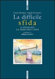 Foto Cover di La difficile sfida. Il sindacato e il nodo dell'unità, Libro di Cesare Damiano,Angelo Faccinetto, edito da Ediesse