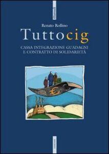 Libro Tuttocig. Cassa integrazione guadagni e contratto di solidarietà Renato Rollino