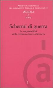 Annali. Archivio audiovisivo del movimento operaio e democratico (2003). Vol. 6: Schermi di guerra. Le responsabilità della comunicazione audiovisiva. - copertina
