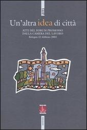 Un' altra idea di citta. Atti del Forum promosso dalla Camera del Lavoro (Bologna, 22 febbraio 2003)