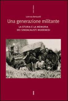 Una generazione militante. La storia e la memoria dei sindacalisti modenesi - Lorenzo Bertucelli - copertina