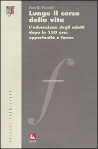 Libro Lungo il corso della vita. L'educazione degli adulti dopo le 150 ore: opportunità e forme Fiorella Farinelli