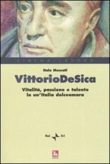Vittorio De Sica. Vitalità, passione e talento in un'Italia dolceamara - Italo Moscati - copertina