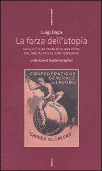 La La forza dell'Utopia. Giuseppe Parpagnoli sovversivo dal sindacato al buongoverno - Daga Luigi - wuz.it