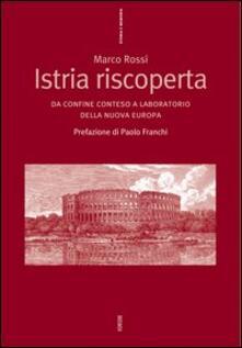 Istria riscoperta. Da confine conteso a laboratorio della nuova Europa - Marco Rossi - copertina