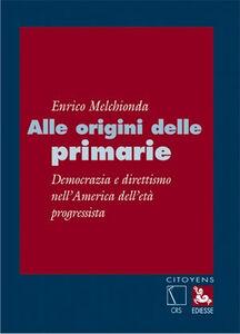 Libro Alle origini delle primarie. Democrazia e direttismo nell'america dell'età progressista Enrico Melchionda