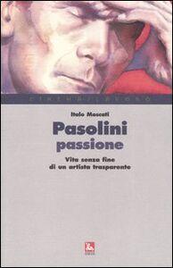 Libro Pasolini passione. Vita senza fine di un artista trasparente Italo Moscati