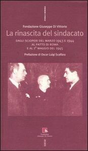 Foto Cover di La rinascita del sindacato. Dagli scioperi del marzo 1943 e 1944 al Patto di Roma e al 1° maggio del 1945, Libro di  edito da Ediesse