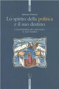 Foto Cover di Lo spirito della politica e il suo destino. L'autonomia del politico e il suo tempo, Libro di Antonio Peduzzi, edito da Ediesse
