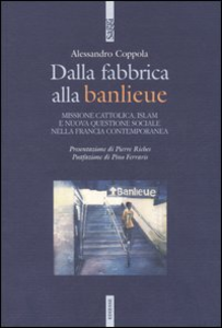 Libro Dalla fabbrica alla banlieu. Missione cattolica, Islam e nuova questione sociale nella Francia contemporanea Alessandro Coppola