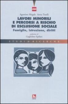 Lavori minorili e percorsi a rischio di esclusione sociale. Famiglie, istruzione, diritti - Agostino Megale,Anna Teselli - copertina