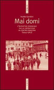 Foto Cover di Mai domi. L'iniziativa sindacale dalla liberazione al centro-sinistra (1944-1963), Libro di Araldo Gambini, edito da Ediesse