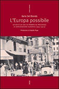 Libro L' Europa possibile. La CGT e la CGIL di fronte al processo di integrazione europea (1957-1973) Ilaria Del Biondo