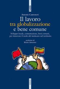 Foto Cover di Il lavoro tra globalizzazione e bene comune, Libro di Antonio Castronovi, edito da Ediesse