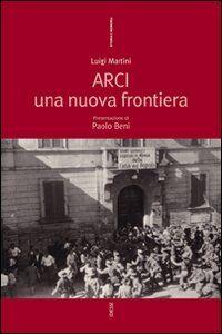 Libro Arci. Una nuova frontiera Luigi Martini