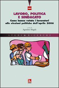 Libro Lavoro, politica e sindacato. Come hanno votato i lavoratori alle elezioni politiche dell'aprile 2006