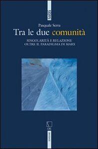 Libro Tra le due comunità. Singolarità e relazione oltre il paradigma di Marx Pasquale Serra