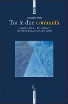 Tra le due comunità. Singolarità e relazione oltre il paradigma di Marx - Pasquale Serra - copertina