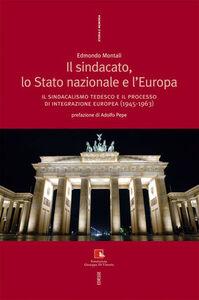 Foto Cover di Il sindacato, lo stato nazionale e l'Europa. Il sindacalismo tedesco e il processo di integrazione europea (1945-1963), Libro di Edmondo Montali, edito da Ediesse