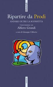 Libro Ripartire da Prodi. Per andare oltre la sconfitta Alfiero Grandi