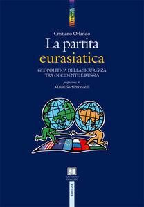 Foto Cover di La partita euroasiatica. Geopolitica della sicurezza tra Occidente e Russia, Libro di Cristiano Orlando, edito da Ediesse