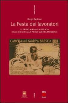 La festa dei lavoratori. Il primo maggio a Brescia dalle origini alla prima guerra mondiale - Diego Bertozzi - copertina