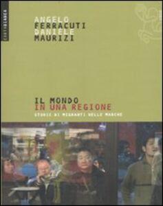 Libro Il mondo in una regione. Storie di migranti nelle Marche Angelo Ferracuti , Daniele Maurizi