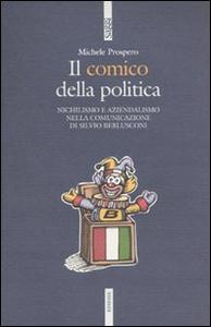 Libro Il comico della politica. Nichilismo e aziendalismo nella comunicazione di Silvio Berlusconi Michele Prospero