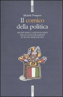 Il comico della politica. Nichilismo e aziendalismo nella comunicazione di Silvio Berlusconi - Michele Prospero - copertina