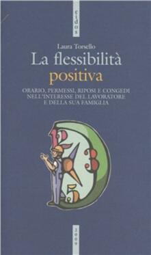 La flessibilità positiva. Orari, permessi, riposi e congedi nellinteresse del lavoratore e della sua famiglia.pdf