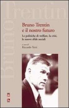 Bruno Trentin e il nostro futuro. Le politiche di welfare, la crisi, le nuove sfide sociali.pdf
